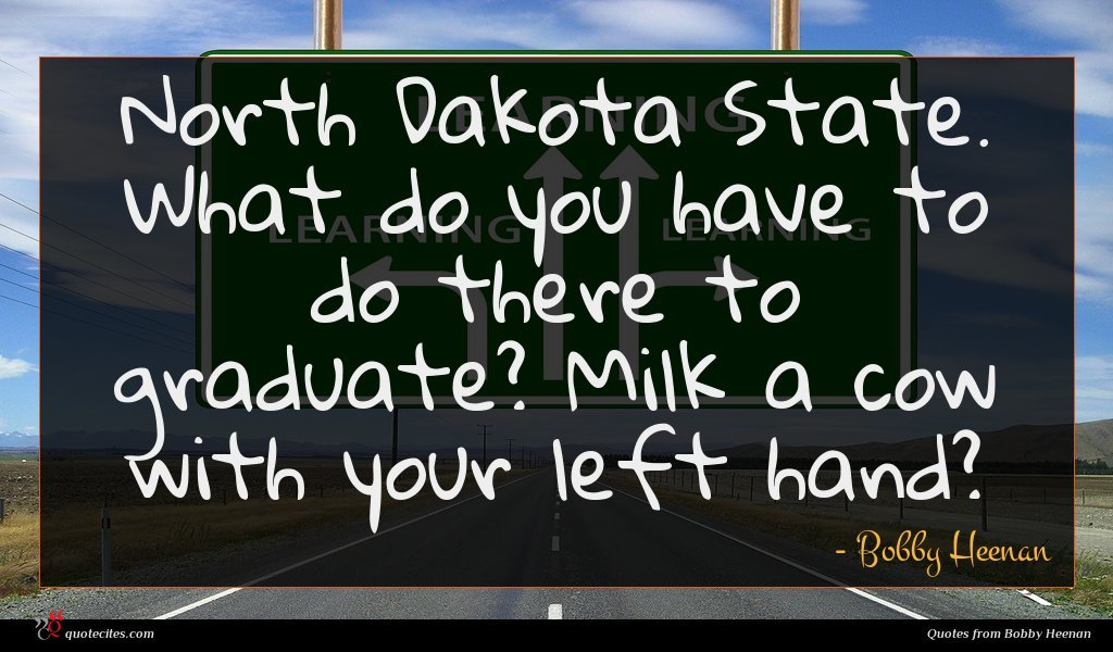 North Dakota State. What do you have to do there to graduate? Milk a cow with your left hand?