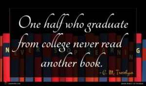 G. M. Trevelyan quote : One half who graduate ...