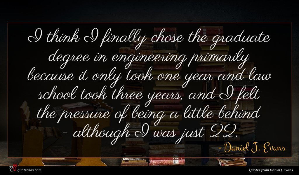 I think I finally chose the graduate degree in engineering primarily because it only took one year and law school took three years, and I felt the pressure of being a little behind - although I was just 22.