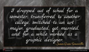 James Green Somerville quote : I dropped out of ...