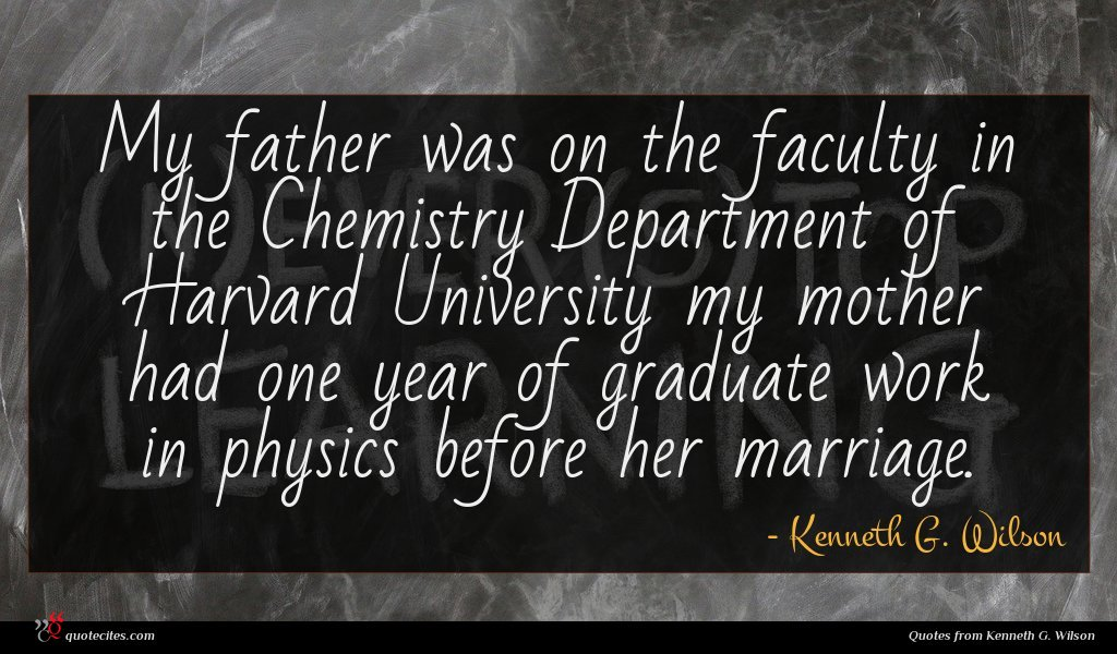 My father was on the faculty in the Chemistry Department of Harvard University my mother had one year of graduate work in physics before her marriage.