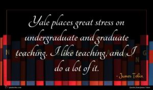 James Tobin quote : Yale places great stress ...