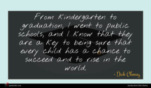 Dick Cheney quote : From kindergarten to graduation ...