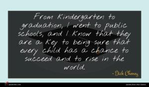 Dick Cheney quote : From kindergarten to graduation ...