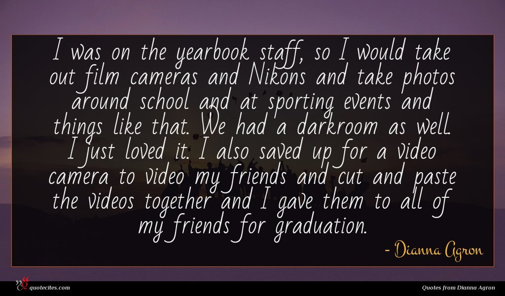 I was on the yearbook staff, so I would take out film cameras and Nikons and take photos around school and at sporting events and things like that. We had a darkroom as well. I just loved it. I also saved up for a video camera to video my friends and cut and paste the videos together and I gave them to all of my friends for graduation.