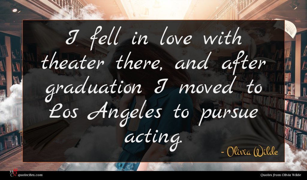I fell in love with theater there, and after graduation I moved to Los Angeles to pursue acting.