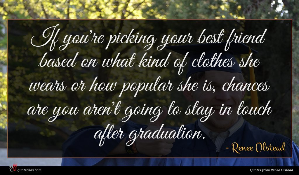If you're picking your best friend based on what kind of clothes she wears or how popular she is, chances are you aren't going to stay in touch after graduation.
