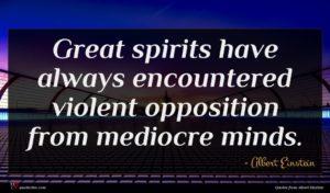 Albert Einstein quote : Great spirits have always ...