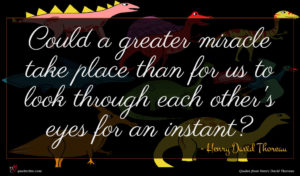 Henry David Thoreau quote : Could a greater miracle ...