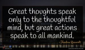 Theodore Roosevelt quote : Great thoughts speak only ...
