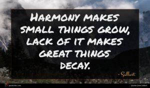 Sallust quote : Harmony makes small things ...