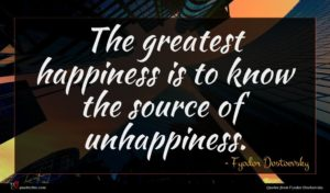 Fyodor Dostoevsky quote : The greatest happiness is ...
