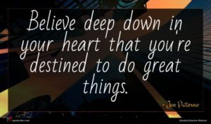 Joe Paterno quote : Believe deep down in ...