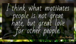 Huey Newton quote : I think what motivates ...