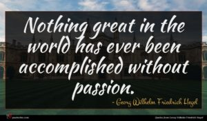 Georg Wilhelm Friedrich Hegel quote : Nothing great in the ...