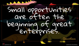 Demosthenes quote : Small opportunities are often ...