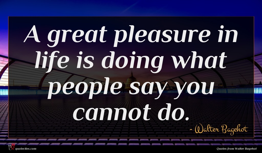 A great pleasure in life is doing what people say you cannot do.