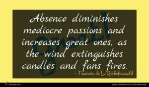 Francois de La Rochefoucauld quote : Absence diminishes mediocre passions ...