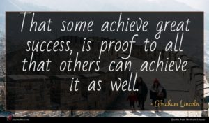 Abraham Lincoln quote : That some achieve great ...