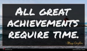 Maya Angelou quote : All great achievements require ...