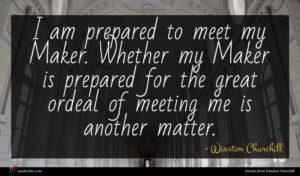 Winston Churchill quote : I am prepared to ...