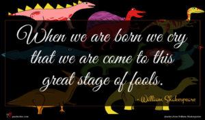 William Shakespeare quote : When we are born ...