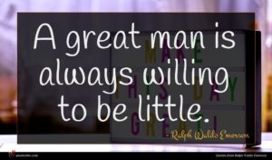 Ralph Waldo Emerson quote : A great man is ...
