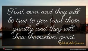 Ralph Waldo Emerson quote : Trust men and they ...