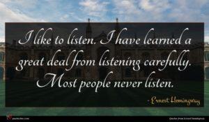 Ernest Hemingway quote : I like to listen ...