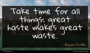 Benjamin Franklin quote : Take time for all ...