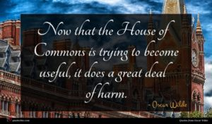 Oscar Wilde quote : Now that the House ...