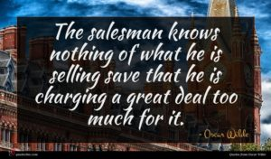 Oscar Wilde quote : The salesman knows nothing ...