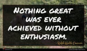 Ralph Waldo Emerson quote : Nothing great was ever ...