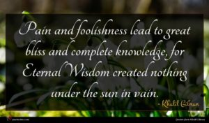 Khalil Gibran quote : Pain and foolishness lead ...
