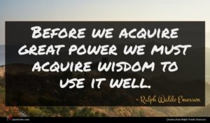 Ralph Waldo Emerson quote : Before we acquire great ...