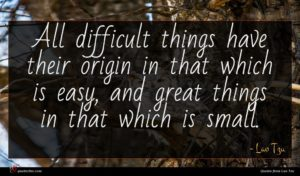 Lao Tzu quote : All difficult things have ...
