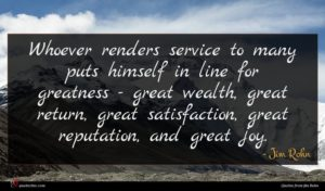 Jim Rohn quote : Whoever renders service to ...
