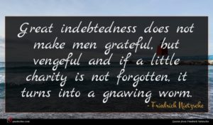 Friedrich Nietzsche quote : Great indebtedness does not ...