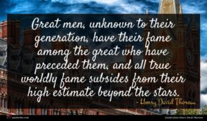 Henry David Thoreau quote : Great men unknown to ...