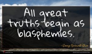 George Bernard Shaw quote : All great truths begin ...