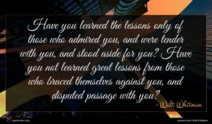 Walt Whitman quote : Have you learned the ...