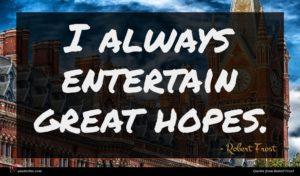 Robert Frost quote : I always entertain great ...