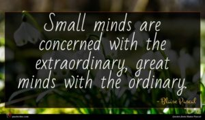 Blaise Pascal quote : Small minds are concerned ...