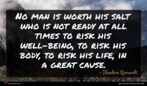 Theodore Roosevelt quote : No man is worth ...