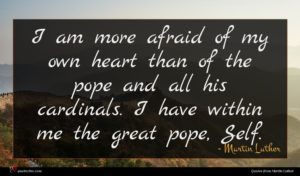 Martin Luther quote : I am more afraid ...
