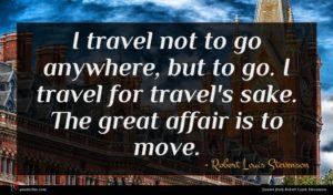 Robert Louis Stevenson quote : I travel not to ...