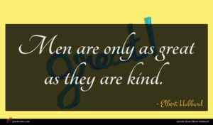 Elbert Hubbard quote : Men are only as ...