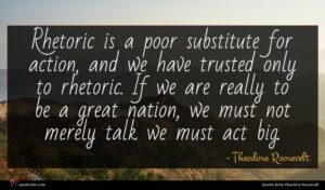 Theodore Roosevelt quote : Rhetoric is a poor ...