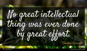 Theodore Roosevelt quote : No great intellectual thing ...