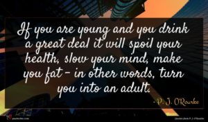 P. J. O'Rourke quote : If you are young ...